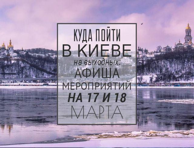 Куда пойти на выходных в Киеве : 17 и 18 марта