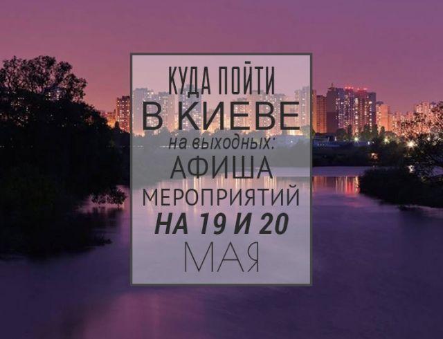 Куда пойти в Киеве на выходных: афиша мероприятий на 19 и 20 мая