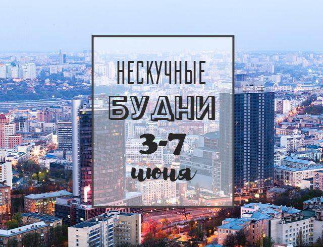 Нескучные будни: куда пойти в Киеве на неделе с 3 по 7 июня