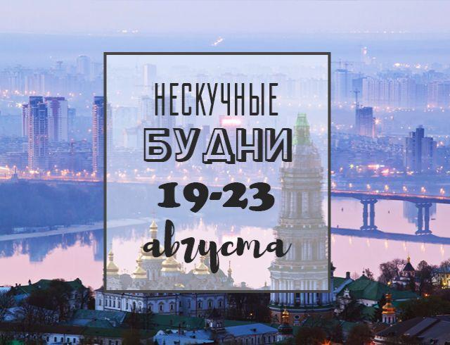 Нескучные будни: куда пойти в Киеве на неделе с 19 по 23 августа