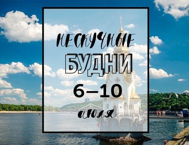 Нескучные будни: куда пойти в Киеве на неделе с 6 по 10 июля