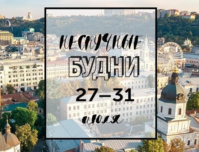 Нескучные будни: куда пойти в Киеве на неделе с 27 по 31 июля